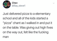 "Fucking, Funny, and God: Chev  @Say_steve1  Just delivered pizza to a elementary  school and all of the kids started a  ""pizza"" chant as I walked in and put it  on the table. Was giving out high fives  on the way out, felt like the fucking  man When u think about it, if you deliver @pizza you're basically a god."