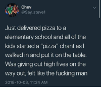 "Dank, Fucking, and Pizza: Chev  @Say_steve1  Just delivered pizza to a  elementary school and all of the  kids started a ""pizza"" chant as l  walked in and put it on the table.  Was giving out high fives on the  way out, felt like the fucking man  2018-10-03, 11:24 AM"