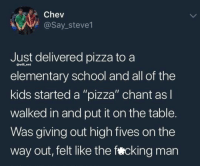 "Life, Memes, and Pizza: Chev  @Say_steve1  Just delivered pizza to a  elementary school and all of the  kids started a ""pizza"" chant as  walked in and put it on the table.  Was giving out high fives on the  way out, felt like the fercking man  @will ent Pizza is life"