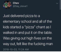 "Dank, Fucking, and Pizza: Chev  @Say_steve1  Just delivered pizza to a  elementary school and all of the  kids started a ""pizza"" chant as  walked in and put it on the table.  Was giving out high fives on the  way out, felt like the fucking man  2018-10-03, 11:24 AM"