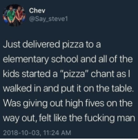"pizza time :'): Chev  @Say_steve1  Just delivered pizza to a  elementary school and all of the  kids started a ""pizza"" chant asl  walked in and put it on the table.  Was giving out high fives on the  way out, felt like the fucking man  2018-10-03, 11:24 AM pizza time :')"