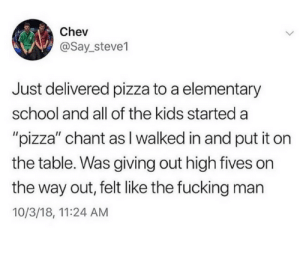 "Dank, Fucking, and Pizza: Chev  @Say_steve1  Just delivered pizza to a elementary  school and all of the kids started a  ""pizza"" chant asI walked in and put it on  the table. Was giving out high fives on  the way out, felt like the fucking man  10/3/18, 11:24 AM"