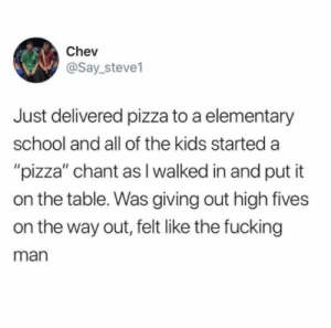 """chant: Chev  @Say_steve1  Just delivered pizza to a elementary  school and all of the kids started a  """"pizza"""" chant as I walked in and put it  on the table. Was giving out high fives  on the way out, felt like the fucking  man"""