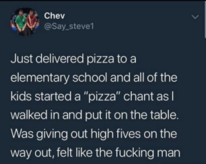 "That's all you have to do: Chev  @Say_steve1  Just delivered pizza to a  elementary school and all of the  kids started a ""pizza"" chant as I  walked in and put it on the table.  Was giving out high fives on the  way out, felt like the fucking man That's all you have to do"