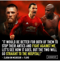 """Zlatan 💪💪: CHEVROLET  """"IT WOULD BE BETTER FOR BOTH OF THEM TO  STOP THEIR ANTICS AND FIGHT AGAINST ME.  LETS SEE HOW ITGOES, BUT THE TWO WILL  GO STRAIGHT TO THE HOSPITAL!""""  GIVEMESPORT  ZLATAN ON MCGREGOR FLOYD Zlatan 💪💪"""