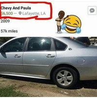Wait😂 what kind of car 😅: Chevy And Paula  $6,500 9 Lafayette, LA  2009  57k miles Wait😂 what kind of car 😅