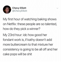 @chev_chev98: Chevy Elliott  @ChevyElliott  My first hour of watching baking shows  on Netflix: these people are so talented,  how do they pick a winner?  My 23rd hour: idc how good her  fondant work is, if kathy doesn't add  more buttercream to that mixture her  consistency is going to be all off and her  cake pops will be shit @chev_chev98