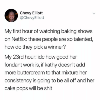 kathy: Chevy Elliott  @ChevyElliott  My first hour of watching baking shows  on Netflix: these people are so talented,  how do they pick a winner?  My 23rd hour: idc how good her  fondant work is, if kathy doesn't add  more buttercream to that mixture her  consistency is going to be all off and her  cake pops will be shit