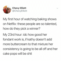 me after every episode of Nailed It @netflix: Chevy Elliott  @ChevyElliott  My first hour of watching baking shows  on Netflix: these people are so talented,  how do they pick a winner?  My 23rd hour: idc how good her  fondant work is, if kathy doesn't add  more buttercream to that mixture her  consistency is going to be all off and her  cake pops will be shit me after every episode of Nailed It @netflix