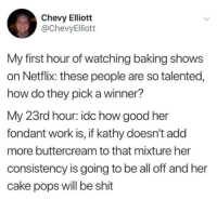 Consistency: Chevy Elliott  @ChevyElliott  My first hour of watching baking shows  on Netflix: these people are so talented,  how do they pick a winner?  My 23rd hour: idc how good her  fondant work is, if kathy doesn't add  more buttercream to that mixture her  consistency is going to be all off and her  cake pops will be shit