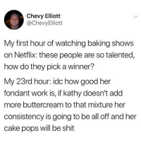 Memes, Netflix, and Shit: Chevy Elliott  @ChevyElliott  My first hour of watching baking shows  on Netflix: these people are so talented,  how do they pick a winner?  My 23rd hour: idc how good her  fondant work is, if kathy doesn't add  more buttercream to that mixture her  consistency is going to be all off and her  cake pops will be shit 😂😂
