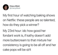 Let's move, Kathy.: Chevy Elliott  @ChevyElliott  My first hour of watching baking shows  on Netflix: these people are so talented,  how do they pick a winner?  My 23rd hour: idc how good her  fondant work is, if kathy doesn't add  more buttercream to that mixture her  consistency is going to be all off and her  cake pops will be ssit Let's move, Kathy.