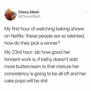 Lmao, Netflix, and Shit: Chevy Elliott  @ChevyElliott  My first hour of watching baking shows  on Netflix: these people are so talented,  how do they pick a winner?  My 23rd hour: idc how good her  fondant work is, if kathy doesn't add  more buttercream to that mixture her  consistency is going to be all off and her  cake pops will be shit @buzzdestination #buzzdestination #viralvideo #explorepages #funnymemes #hilariousvideos #lolvideos #viral #virale #funnydance #virals #viralvideos #worldstarmeme #funnyvideosdaily #musicmemes #rapmemes #lolvideo #lolmeme #lovememes #edgymemesdaily #lmao #memesdaily #offensivememesmatter #hilariousmeme #edgymemez #funnymemes4ya #dankmemevideos #cringememe #dankmemesmeltsteelbeams #lmaomemes
