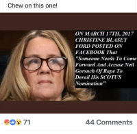 "Facebook, Ford, and Rape: Chew on this one!  ON MARCH 17TH, 2017  CHRISTINE BLASEY  FORD POSTED ON  FACEBOOK That  ""Someone Needs To Come  Forward And Accuse Neil  Gorsuch Of Rape To  Derail His SCOTUS  Nomination""  71  44 Comments"
