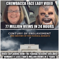 Chewbacca, Google, and Illuminati: CHEWBACCA FACE LADY VIDEO  17 MILLION VIEWSIN 24 HOURS  INTEREETHOUCHTPROJECTEcoM  CENTURY OF ENSLAVEMENT  THE HISTORY OF THE FEDERAL RESERVE  VIDEOEXPLAINING HOW THE FEDERALRESERVEENSLAVED  HUMANITY LESS THAN A MILLION VIEWS IN 2 YEARS Clarification post: Posts made by Tina sponsored by Whatsupic and Realities Watch do not necessarily express or reflect the views of the owner of this page. We have over 7 admins here. Brandon sells things for a profit and Tina makes a profit from clicks to her websites and from comments and shares. The other 5 Admins do not make any profit and share things to enlighten our viewers and sometimes to make them laugh! For free. Because we are compelled individually to share as much truth as possible. Posts come out every 5 minutes sometimes and I know that makes it hard to follow our page. Your notifications would literally become clogged with the amount of posts that come out hourly. Thank you to all of our followers who have patiently stayed with us and shared our truth with your friends and family. This page is for entertainment, comedy and enlightenment. If we helped you to wake up? If we reached 5 people? Our mission is complete. Because those 5 people will go on to wake up countless others!  I understand that our followers are annoyed by those click bait posts and some stories cannot even be read because of the overwhelming amount of pop ups, especially on mobile devices.  We apologize for this!   It needs to be made more clear that when a post from Tina comes out bashing America? Or with not so credible sources? Know that she is bashing the 1% elites and not America as a whole. And we would like to ensure you that this page sympathizes with her situation and endorses her making a few pennies off of the posts she shares. We are fully aware that they are not the usual format of Illuminati Exposed. And this is the final apology for that situation.  Thank you for your patience concerning this matter.  Love, Light, and Peace  The title of the enlightenment video cited in this meme can be easily typed into YouTube or Google and located in 5 seconds. So commenting on that, will prove you did not read this apology :P And I will come to your house and smack you! J/k No, really I will. No, not really.  Providence Freedom