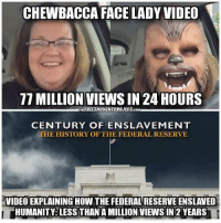 Chewbacca: CHEWBACCA FACE LADY VIDEO  TTIMILLION VIEWS IN 24 HOURS  THIEREETHOUCHTPROJECTcaM  CENTURY OF ENSLAVEMENT  THE HISTORY OF THE FEDERAL RESERVE  VIDEO EXPLAININGHOW THE FEDERALRESERVEENSLAVED  HUMANITY: LESS THAN AMILLION VIEWS IN 2 YEARS