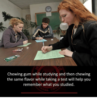 studying: Chewing gum while studying and then chewing  the same flavor while taking a test will help you  remember what you studied.