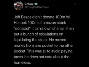 "That's not very altruistic Jeff by sayknow MORE MEMES: Chewy  @TheyCallMeChew  Jeff Bezos didn't donate 100m lol.  He took 100m of amazon stock  ""donated"" it to his own charity. Then  put a bunch of stipulations on  liquidating the stock. He moved  money from one pocket to the other  pocket. This was all to avoid paying  taxes, he does not care about the  homeless. That's not very altruistic Jeff by sayknow MORE MEMES"