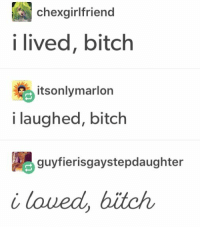 Bitch, Laughed, and I Lived Bitch: chexgirlfriend  i lived, bitch  itsonlymarlon  i laughed, bitch  guyfierisgaystepdaughter  i loued, bitch