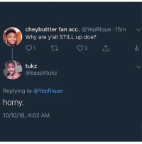 """We can do this the easy way, it the hard way, the choice is yours"" - Boondocks nigga: cheybuttter fan acc. @YepRique 15m  Why are y'all STILL up doe?  tukz  @bassXtukz  Replying to @YepRique  horny.  10/10/18, 4:02 AM ""We can do this the easy way, it the hard way, the choice is yours"" - Boondocks nigga"