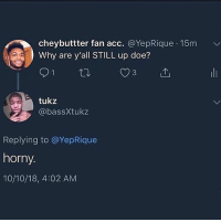 Doe, Horny, and Dank Memes: cheybuttter fan acc. @YepRique 15m  Why are y'all STILL up doe?  3  tukz  @bassXtukz  Replying to @YepRique  horny  10/10/18, 4:02 AM Brooooo y'all ever feel like you gonna die next 😳😳😳 like I feel like I'm next but I hope I'm not