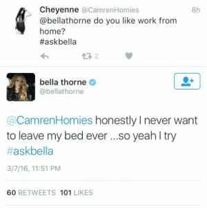 Target, Tumblr, and Yeah: Cheyenne @CamrenHomies  @bellathorne do you like work from  home?  #askbella  8h  bella thorne  @bellathorne  @CamrenHomies honestly I never want  to leave my bed eve ...so yeah l try  #askbella  3/7/16, 11:51 PM  60 RETWEETS 101 LIKES problematic-queen:  me