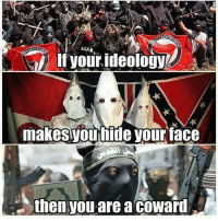 Vours: CHI  Ifyour ideology  makesyounide vour face  then you are a coward