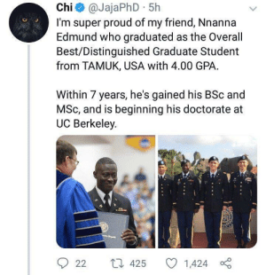 Quite the accomplishments.: Chi@JajaPhD 5h  I'm super proud of my friend, Nnanna  Edmund who graduated as the Overall  Best/Distinguished Graduate Student  from TAMUK, USA with 4.00 GPA  Within 7 years, he's gained his BSc and  MSc, and is beginning his doctorate  UC Berkeley  L 425  22  1,424 Quite the accomplishments.