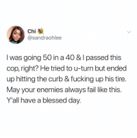 Blessed, Fail, and Fucking: Chi  @sandraohlee  I was going 50 in a 40 & I passed this  cop, right? He tried to u-turn but ended  up hitting the curb & fucking up his tire.  May your enemies always fail like this.  Y'all have a blessed day. (@sandraohlee)