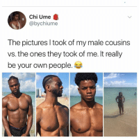 Bad, Memes, and Pictures: Chi Ume  @bychiume  The pictures l took of my male cousins  vs. the ones they took of me. It really  be your own people. Why is everyone but me bad at taking photos