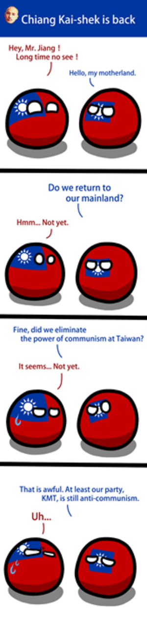 Wait....  Bigger: https://imgur.com/a/r6r0pcu: Chiang Kai-shek is back  Hey, Mr. Jiang!  Long time no see !  Helo, my motherland  Do we return to  our mainland?  Hmm... Not yet.  Fine, did we eliminate  the power of communism at Taiwan?  It seems.. Not yet.  That is awful. At least our party,  KMT, is still anti-communism Wait....  Bigger: https://imgur.com/a/r6r0pcu