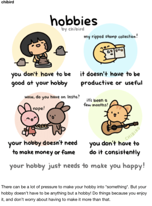 Some kind words from the magnificent Chibird! via /r/wholesomememes https://ift.tt/2IKnk24: chibird  hobbies  by chibird  my ripped stamp collection!  don't have to be  you  good at your hobby  it doesn't have to be  productive or useful  wow, do you have on Insta?  it's been a  few months!  nope!  CHIBIRD  you don't have to  your hobby doesn't need  to make money or fame  do it consistently  your hobby just needs to make you happy!  There can be a lot of pressure to make your hobby into *something*. But your  hobby doesn't have to be anything but a hobby! Do things because you enjoy  it, and don't worry about having to make it more than that. Some kind words from the magnificent Chibird! via /r/wholesomememes https://ift.tt/2IKnk24