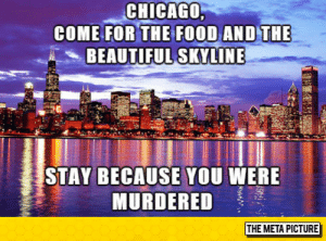 Beautiful, Chicago, and Tumblr: CHICAGO  COME FOR THE  BEAUTIFUL SKYLINE  STAY BECAUSE YOU WERE  MURDERED  THE META PICTURE srsfunny:Come Visit Chicago