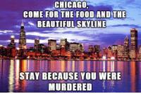 Beautiful, Chicago, and Food: CHICAGO  COME FOR THE FOOD ANDTHE  BEAUTIFUL SKVLINE  STAY BECAUSE YOU WERE  MURDERED <p>Come Visit Chicago.</p>