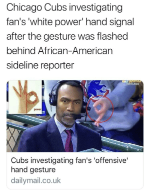 The news is really out here acting like they have never played the circle game...: Chicago Cubs investigating  fan's 'white power' hand signal  after the gesture was flashed  behind African-Americarn  sideline reporter  CHİCAGO  power  Cubs investigating fan's 'offensive'  hand gesture  dailymail.co.uk The news is really out here acting like they have never played the circle game...