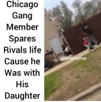 Chicago, Life, and Memes: Chicago  Gang  Member  Spares  Rivals life  Cause he  Was with  His  Daughter  @pmwhiphop 😐😐 gang culture needs to end! Chicago needs to step it up and invest more in education and career opportunities for these kids. @pmwhiphop @pmwhiphop