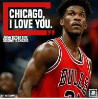 Chicago, Jimmy Butler, and Love: CHICAGO  I LOVE YOU.  JIMMY BUTLER SAYS  GOODBYE TO CHICAGO  H/TINSTAGRAM Thanks @JimmyButler!!! 🔥🏆🐂🏀