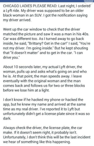"Chicago, Phone, and Saw: CHICAGO LADIES PLEASE READ: Last night, I ordered  a Lyft ride. My driver was supposed to be an older  black woman in an SUV.I got the notification saying  my driver arrived  Went up the car window to check that the driver  matched the picture and saw it was a man in his 40s.  Car was different too. As I turned away to go back  inside, he said, ""Brittany? Get in the car!"" I said, You're  not my driver. I'm going inside. But he kept shouting  that ""it doesn't matter"" and to get in the car. ""l can  drive you  About 10 seconds later, my actual Lyft driver, the  woman, pulls up and asks what's going on and who  he is. At that point, the man speeds away. I leave  eventually with the original woman and the man  comes back and follows us for two or three blocks  before we lose him at a light.  Idon't know it he hacked my phone or hacked the  app, but he knew my name and arrived at the same  time as my real driver. I've reported it to Lyft but  unfortunately didn't get a license plate since it was so  dark  Always check the driver, the license plate, the car  make. If it doesn't seem right, it probably isn't.  Unfortunately, I don't think this will be the last incident  we hear of something like this happening psy-faerie: PLEASE REBLOG"