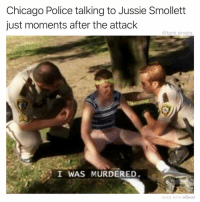 Chicago, Funny, and Police: Chicago Police talking to Jussie Smollet  just moments after the attack  @tank.sinatra  I WAS MURDERED  MADE WITH MOMUS It was a prank bro