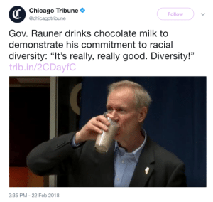 """Chicago, The Onion, and Tumblr: Chicago Tribune  @chicagotribune  Follow  Gov. Rauner drinks chocolate milk to  demonstrate his commitment to racial  diversity: """"It's really, really good. Diversity!""""  trib.in/2CDayfC  2:35 PM -22 Feb 2018 bradleyswhitford:the onion shouldn't even bother anymore"""