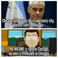 No One Is Safe: Chicago Will always be a Sanctuary City,  you are Safe in Chicago.  OALWAYS.RIGH  Uh NO ONE is safe in Chicago  no one is Safe in Chicago