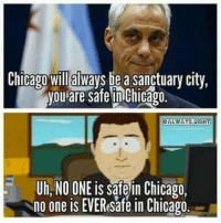 Seriously: Chicago will always be a sanctuary city,  you are safe Chicago.  ALWAYS. RIGHT  Uh, NO ONE is Safe in Chicago  no one is EVEResafe in Chicago. Seriously
