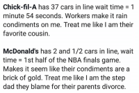 Be Like, Cars, and Chick-Fil-A: Chick-fil-A has 37 cars in line wait time 1  minute 54 seconds. Workers make it rain  condiments on me. Treat me like I am their  favorite cousin  McDonald's has 2 and 1/2 cars in line, wait  time 1st half of the NBA finals game.  Makes it seem like their condiments are a  brick of gold. Treat me like I am the step  dad they blame for their parents divorce Going to Chick-fil-A vs McDonalds be like...😩😂💯 https://t.co/0LDwxdGa05