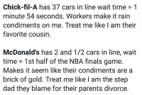 "Cars, Chick-Fil-A, and Dad: Chick-fil-A has 37 cars in line wait time -1  minute 54 seconds. Workers make it rain  condiments on me. Treat me like I am their  favorite cousin  McDonald's has 2 and 1/2 cars in line, wait  time 1st half of the NBA finals game.  Makes it seem like their condiments are a  brick of gold. Treat me like I am the step  dad they blame for their parents divorce <p><a href=""https://orion98.tumblr.com/post/174808830755/i-would-die-for-chic-fil-a-and-they-would-probably"" class=""tumblr_blog"">orion98</a>:</p>  <blockquote><p>I would die for chic fil a and they would probably die for me. I would probably end up dying <b>because of</b> McDonald's </p></blockquote>  <p>I think a big reason for the difference is staffing. You go to your average McDonald's there might be five people running the whole restaurant. Your average Chick-fil-A has like 25 people on staff at a time. A literal army dedicated to top-notch customer service. It doesn't matter how long the line is, I never wait more than about 10 minutes at max. They'll have a team of people going outside and taking orders by the cars so they can have them ready by the time you get to the window. It's a well oiled machine.</p>"