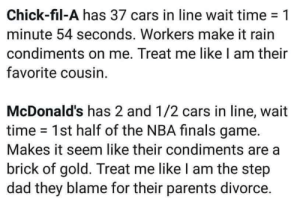 Divorcée: Chick-fil-A has 37 cars in line wait time-1  minute 54 seconds. Workers make it rain  condiments on me. Treat me like I am their  favorite cousin.  McDonald's has 2 and 1/2 cars in line, wait  time 1st half of the NBA finals game.  Makes it seem like their condiments are a  brick of gold. Treat me like I am the step  dad they blame for their parents divorce.