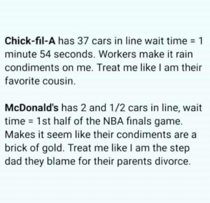 brick: Chick-fil-A has 37 cars in line wait time 1  minute 54 seconds. Workers make it rain  condiments on me. Treat me like I am their  favorite cousin.  McDonald's has 2 and 1/2 cars in line, wait  time 1st half of the NBA finals game.  Makes it seem like their condiments are  brick of gold. Treat me like I am the step  dad they blame for their parents divorce.