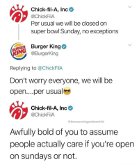 Burger King, Chick-Fil-A, and Super Bowl: Chick-fil-A, Inc  @ChickFilA  Per usual we will be closed on  super bowl Sunday, no exceptions  URGER Burger King  N@Burgerking  Replying to @ChickFilA  Don't worry everyone, we will be  open....per usual  Chick-fil-A, Inc  @ChickFilA  @therecoveringproblemchild  Awfully bold of you to assume  people actually care if you're open  on sundays or not. crsbbq:  That is pretty presumptuous…