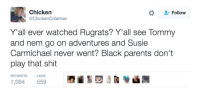 <p>Just realized this (via /r/BlackPeopleTwitter)</p>: Chicken  @ChickenColeman  Follow  Y'all ever watched Rugrats? Y'all see Tommy  and nem go on adventures and Susie  Carmichael never went? Black parents don't  play that shit  RETWEETS  LIKES  1,084 559 <p>Just realized this (via /r/BlackPeopleTwitter)</p>