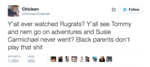 Just realized this: Chicken  @ChickenColeman  Follow  Y'all ever watched Rugrats? Y'all see Tommy  and nem go on adventures and Susie  Carmichael never went? Black parents don't  play that shit  RETWEETS  LIKES  1,084 559 Just realized this
