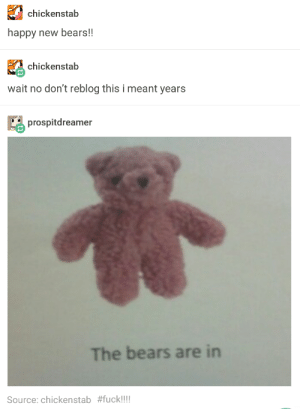 Bear, Bears, and Fuck: chickenstab  happy new bears!!  chickenstab  wait no don't reblog this i meant years  prospitdreamer  The bears are in  Source: chickenstab Ring in the new bear